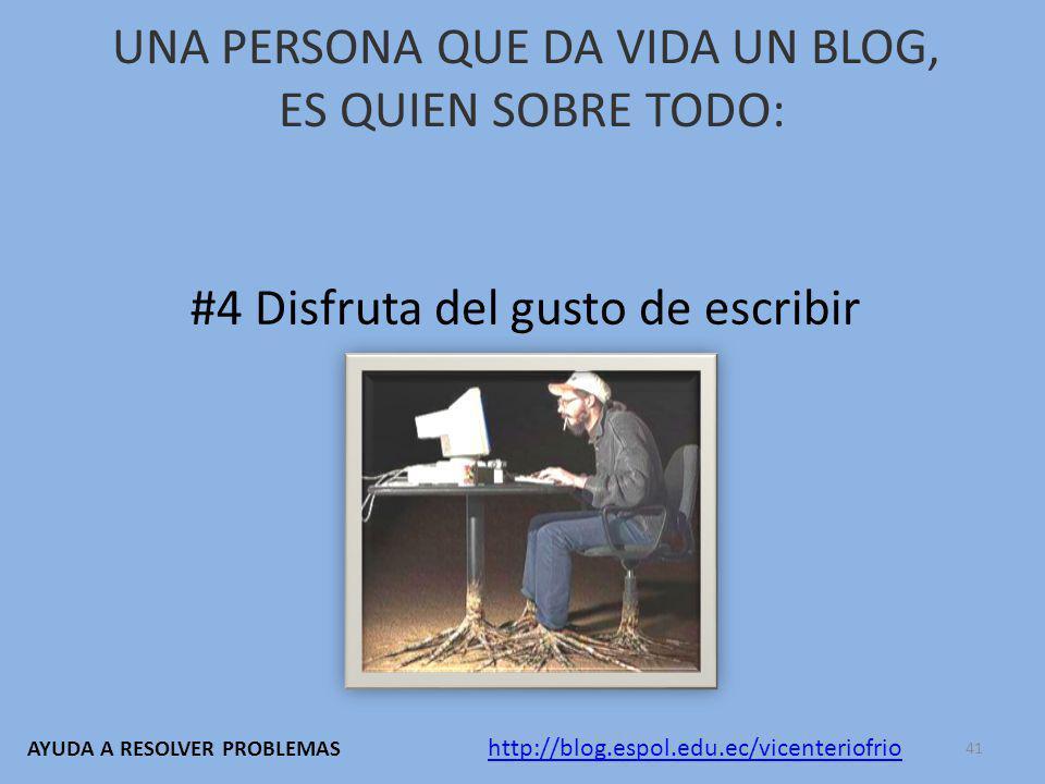 UNA PERSONA QUE DA VIDA UN BLOG, ES QUIEN SOBRE TODO: #4 Disfruta del gusto de escribir http://blog.espol.edu.ec/vicenteriofrio AYUDA A RESOLVER PROBLEMAS 41