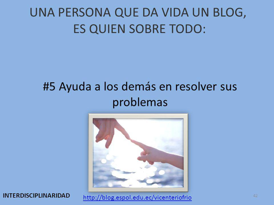 UNA PERSONA QUE DA VIDA UN BLOG, ES QUIEN SOBRE TODO: #5 Ayuda a los demás en resolver sus problemas http://blog.espol.edu.ec/vicenteriofrio INTERDISCIPLINARIDAD 42