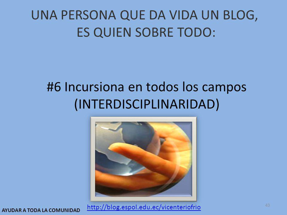 UNA PERSONA QUE DA VIDA UN BLOG, ES QUIEN SOBRE TODO: #6 Incursiona en todos los campos (INTERDISCIPLINARIDAD) http://blog.espol.edu.ec/vicenteriofrio AYUDAR A TODA LA COMUNIDAD 43