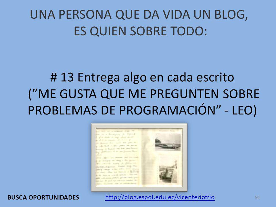 UNA PERSONA QUE DA VIDA UN BLOG, ES QUIEN SOBRE TODO: # 13 Entrega algo en cada escrito (ME GUSTA QUE ME PREGUNTEN SOBRE PROBLEMAS DE PROGRAMACIÓN - LEO) http://blog.espol.edu.ec/vicenteriofrio BUSCA OPORTUNIDADES 50