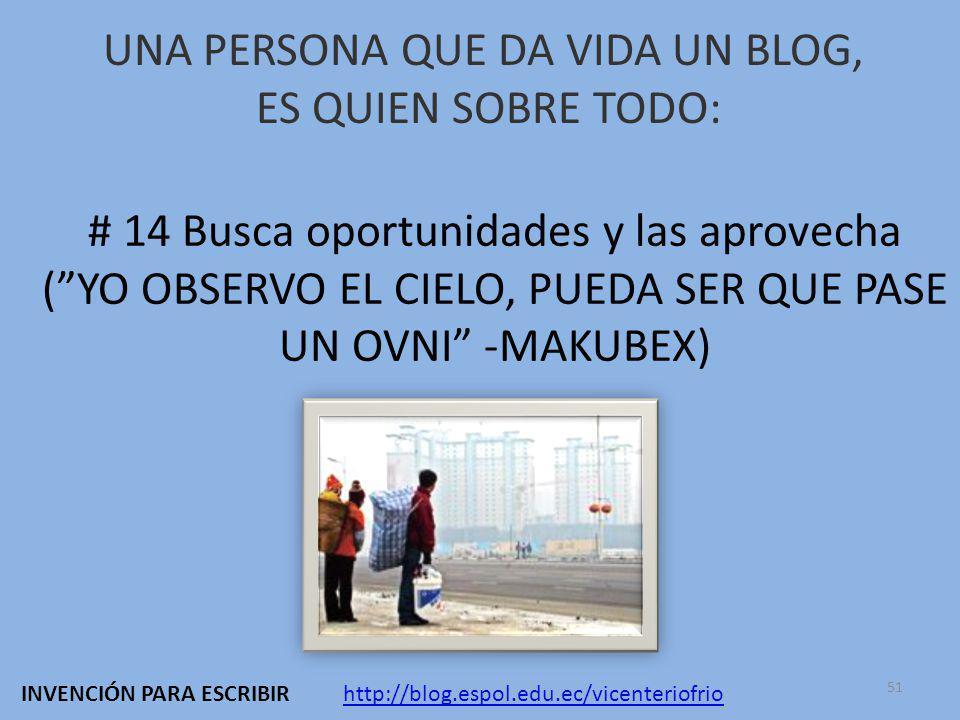 UNA PERSONA QUE DA VIDA UN BLOG, ES QUIEN SOBRE TODO: # 14 Busca oportunidades y las aprovecha (YO OBSERVO EL CIELO, PUEDA SER QUE PASE UN OVNI -MAKUBEX) http://blog.espol.edu.ec/vicenteriofrioINVENCIÓN PARA ESCRIBIR 51
