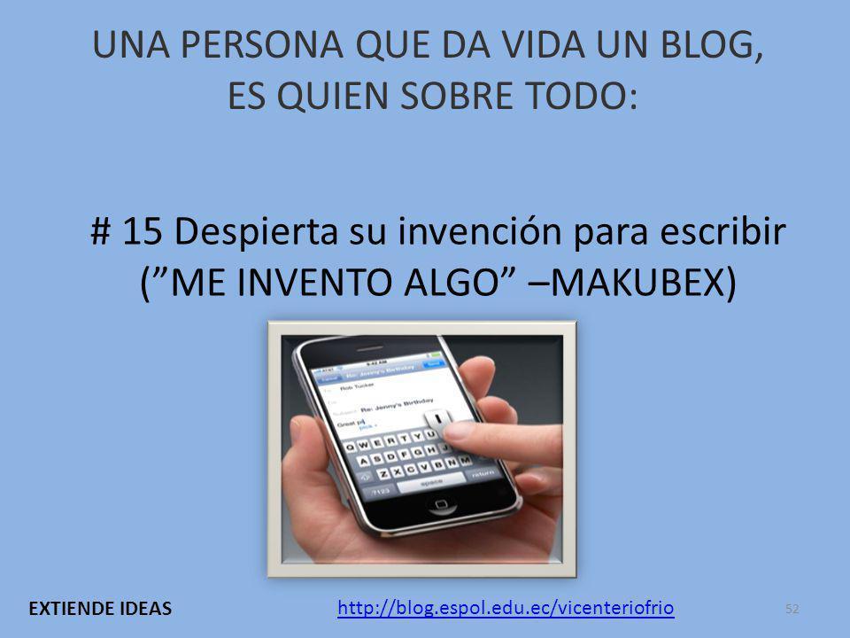 UNA PERSONA QUE DA VIDA UN BLOG, ES QUIEN SOBRE TODO: # 15 Despierta su invención para escribir (ME INVENTO ALGO –MAKUBEX) http://blog.espol.edu.ec/vicenteriofrio EXTIENDE IDEAS 52