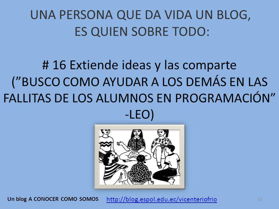 UNA PERSONA QUE DA VIDA UN BLOG, ES QUIEN SOBRE TODO: # 16 Extiende ideas y las comparte ( BUSCO COMO AYUDAR A LOS DEMÁS EN LAS FALLITAS DE LOS ALUMNOS EN PROGRAMACIÓN -LEO) http://blog.espol.edu.ec/vicenteriofrio Un blog A CONOCER COMO SOMOS 53