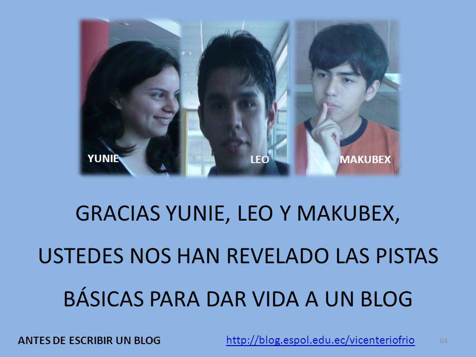 GRACIAS YUNIE, LEO Y MAKUBEX, USTEDES NOS HAN REVELADO LAS PISTAS BÁSICAS PARA DAR VIDA A UN BLOG YUNIE LEO MAKUBEX http://blog.espol.edu.ec/vicenteriofrio ANTES DE ESCRIBIR UN BLOG 64