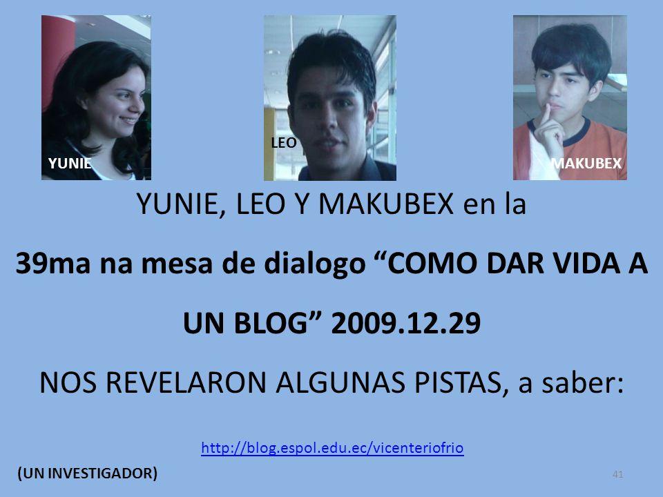 YUNIE, LEO Y MAKUBEX en la 39ma na mesa de dialogo COMO DAR VIDA A UN BLOG 2009.12.29 NOS REVELARON ALGUNAS PISTAS, a saber: YUNIE LEO MAKUBEX http://blog.espol.edu.ec/vicenteriofrio (UN INVESTIGADOR) 41