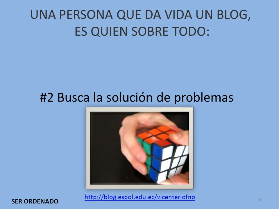 UNA PERSONA QUE DA VIDA UN BLOG, ES QUIEN SOBRE TODO: #2 Busca la solución de problemas http://blog.espol.edu.ec/vicenteriofrio SER ORDENADO 43