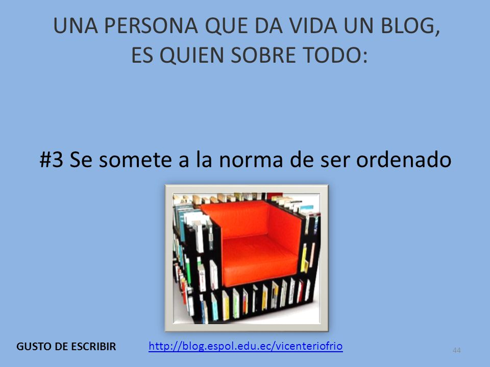 UNA PERSONA QUE DA VIDA UN BLOG, ES QUIEN SOBRE TODO: #3 Se somete a la norma de ser ordenado http://blog.espol.edu.ec/vicenteriofrio GUSTO DE ESCRIBIR 44