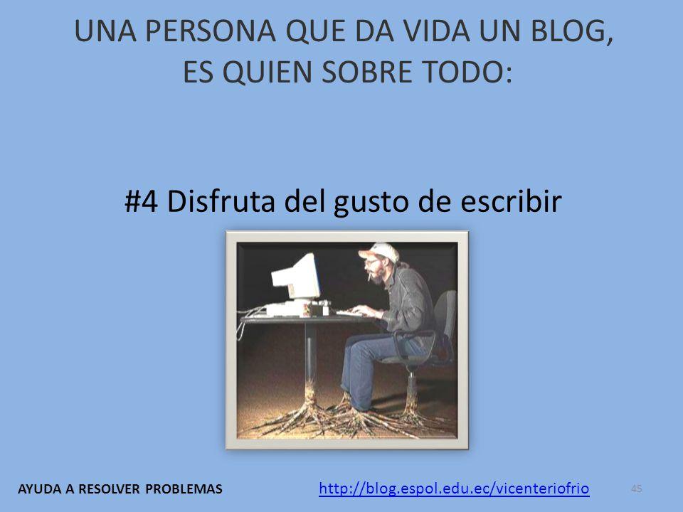UNA PERSONA QUE DA VIDA UN BLOG, ES QUIEN SOBRE TODO: #4 Disfruta del gusto de escribir http://blog.espol.edu.ec/vicenteriofrio AYUDA A RESOLVER PROBLEMAS 45