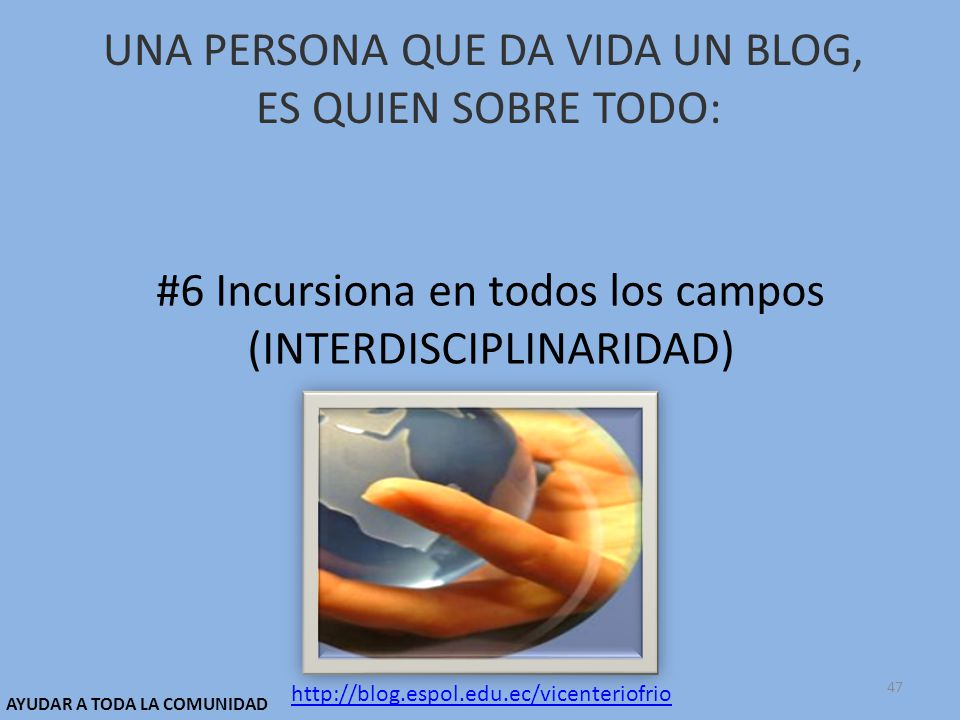 UNA PERSONA QUE DA VIDA UN BLOG, ES QUIEN SOBRE TODO: #6 Incursiona en todos los campos (INTERDISCIPLINARIDAD) http://blog.espol.edu.ec/vicenteriofrio AYUDAR A TODA LA COMUNIDAD 47