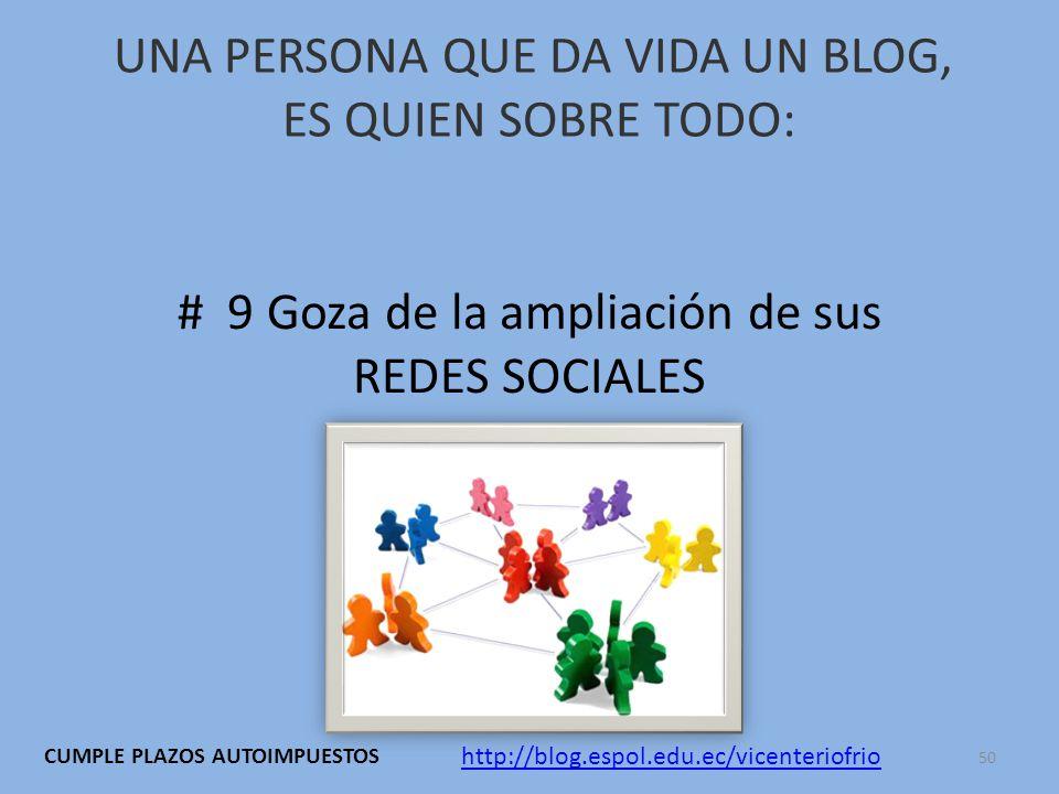 UNA PERSONA QUE DA VIDA UN BLOG, ES QUIEN SOBRE TODO: # 9 Goza de la ampliación de sus REDES SOCIALES http://blog.espol.edu.ec/vicenteriofrio CUMPLE PLAZOS AUTOIMPUESTOS 50