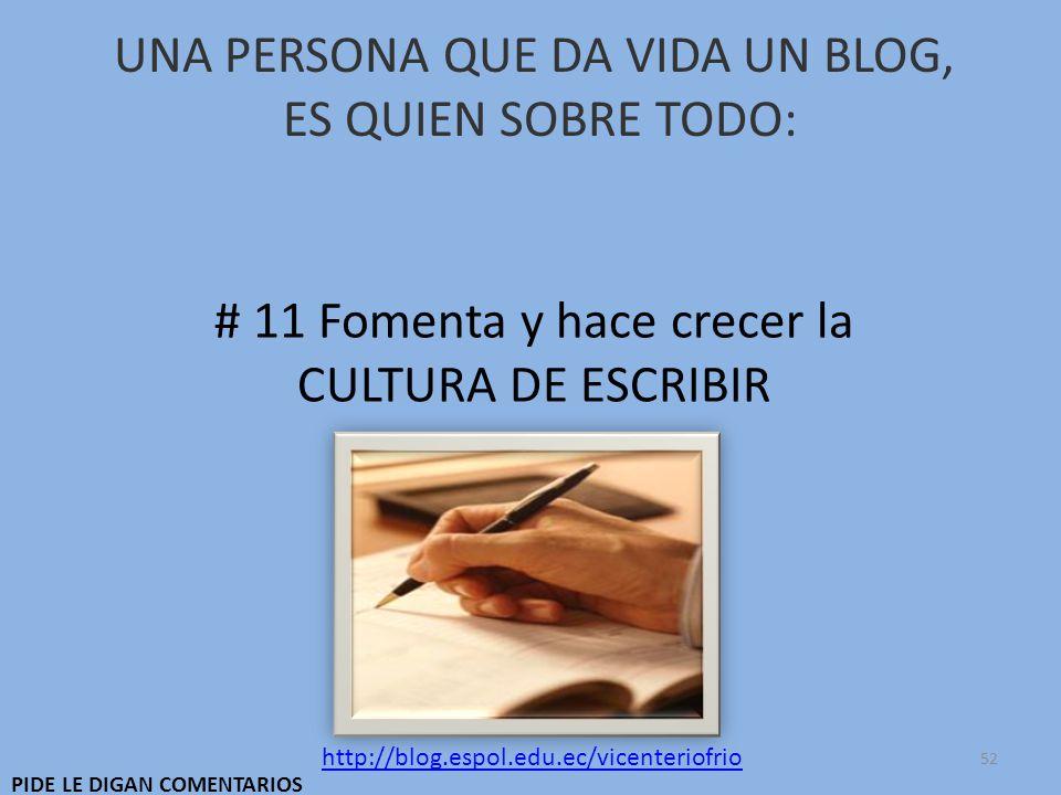 UNA PERSONA QUE DA VIDA UN BLOG, ES QUIEN SOBRE TODO: # 11 Fomenta y hace crecer la CULTURA DE ESCRIBIR http://blog.espol.edu.ec/vicenteriofrio PIDE LE DIGAN COMENTARIOS 52