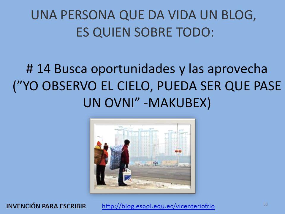 UNA PERSONA QUE DA VIDA UN BLOG, ES QUIEN SOBRE TODO: # 14 Busca oportunidades y las aprovecha (YO OBSERVO EL CIELO, PUEDA SER QUE PASE UN OVNI -MAKUBEX) http://blog.espol.edu.ec/vicenteriofrioINVENCIÓN PARA ESCRIBIR 55