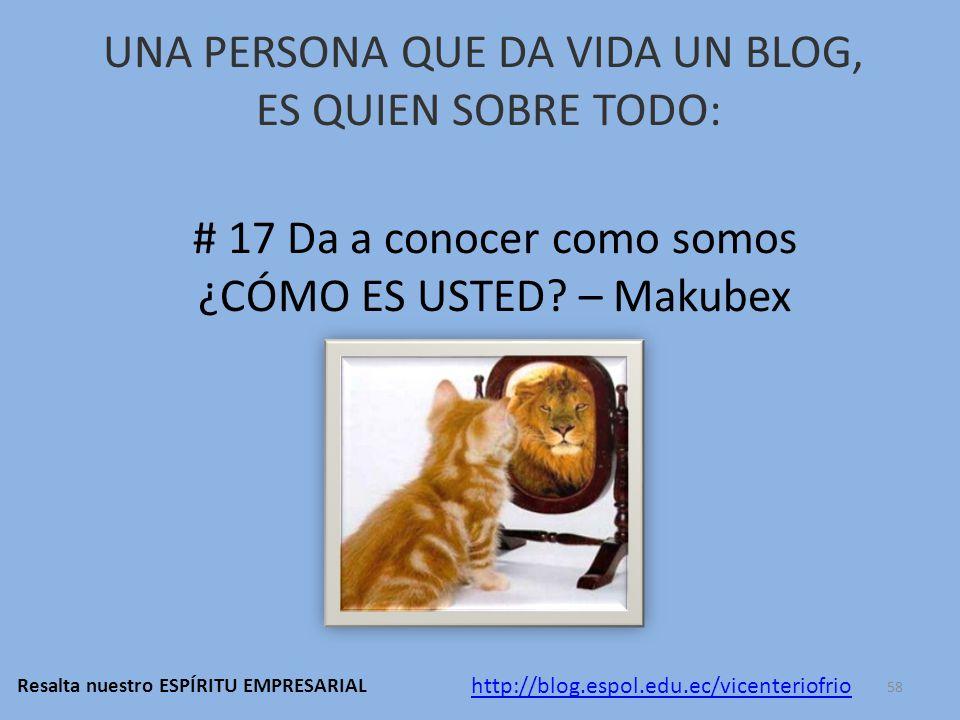 UNA PERSONA QUE DA VIDA UN BLOG, ES QUIEN SOBRE TODO: # 17 Da a conocer como somos ¿CÓMO ES USTED.
