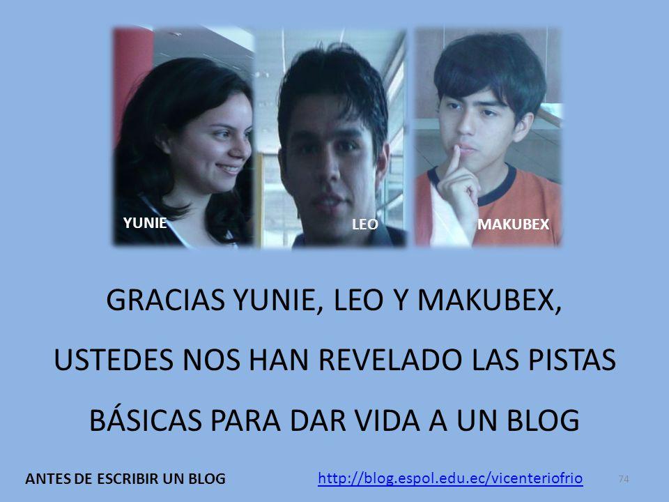 GRACIAS YUNIE, LEO Y MAKUBEX, USTEDES NOS HAN REVELADO LAS PISTAS BÁSICAS PARA DAR VIDA A UN BLOG YUNIE LEO MAKUBEX http://blog.espol.edu.ec/vicenteriofrio ANTES DE ESCRIBIR UN BLOG 74