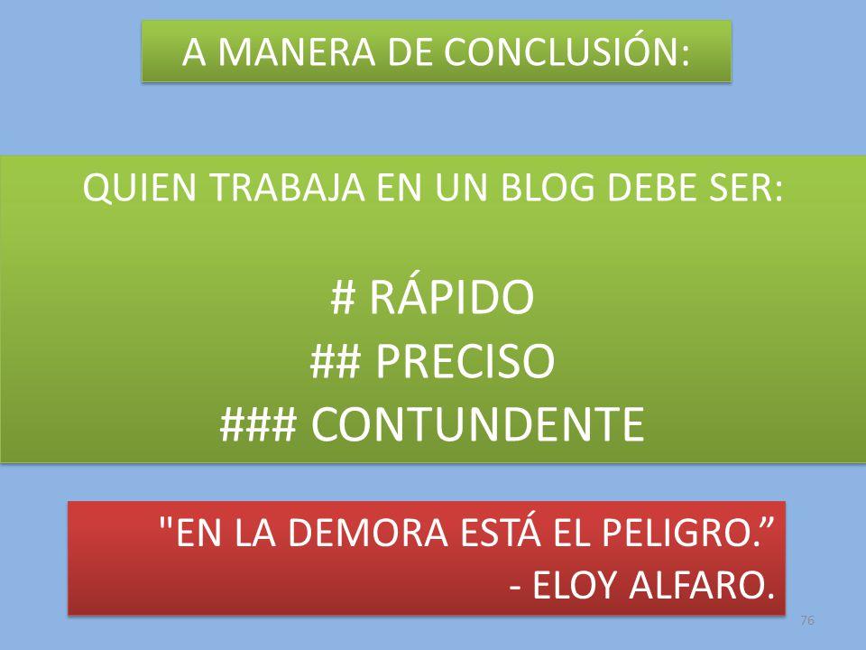 76 A MANERA DE CONCLUSIÓN: QUIEN TRABAJA EN UN BLOG DEBE SER: # RÁPIDO ## PRECISO ### CONTUNDENTE QUIEN TRABAJA EN UN BLOG DEBE SER: # RÁPIDO ## PRECISO ### CONTUNDENTE EN LA DEMORA ESTÁ EL PELIGRO.