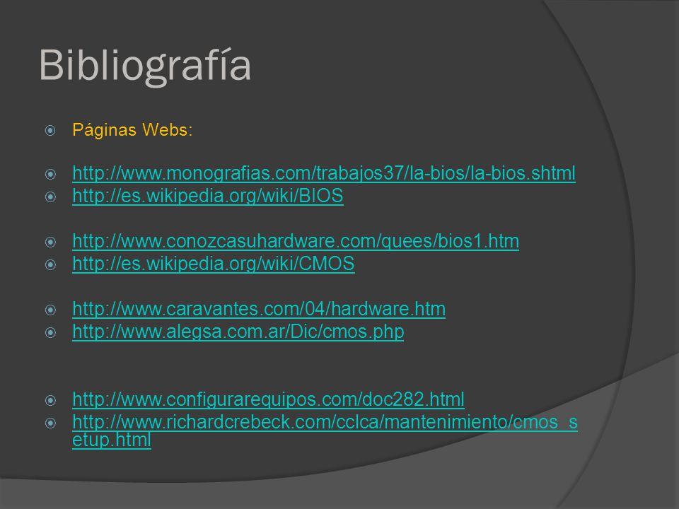 Bibliografía Páginas Webs: http://www.monografias.com/trabajos37/la-bios/la-bios.shtml http://es.wikipedia.org/wiki/BIOS http://www.conozcasuhardware.com/quees/bios1.htm http://es.wikipedia.org/wiki/CMOS http://www.caravantes.com/04/hardware.htm http://www.alegsa.com.ar/Dic/cmos.php http://www.configurarequipos.com/doc282.html http://www.richardcrebeck.com/cclca/mantenimiento/cmos_s etup.html http://www.richardcrebeck.com/cclca/mantenimiento/cmos_s etup.html