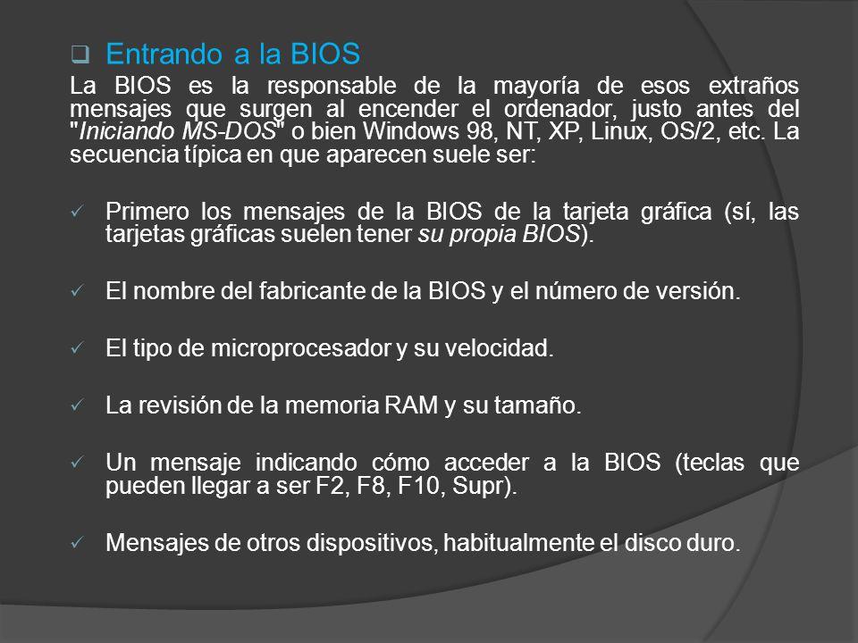 Entrando a la BIOS La BIOS es la responsable de la mayoría de esos extraños mensajes que surgen al encender el ordenador, justo antes del Iniciando MS-DOS o bien Windows 98, NT, XP, Linux, OS/2, etc.