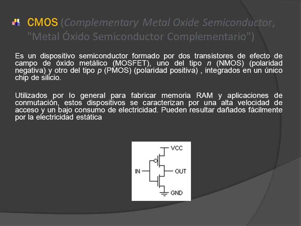 CMOS (Complementary Metal Oxide Semiconductor, Metal Óxido Semiconductor Complementario ) Es un dispositivo semiconductor formado por dos transistores de efecto de campo de óxido metálico (MOSFET), uno del tipo n (NMOS) (polaridad negativa) y otro del tipo p (PMOS) (polaridad positiva), integrados en un único chip de silicio.