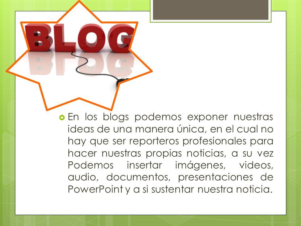 En los blogs podemos exponer nuestras ideas de una manera única, en el cual no hay que ser reporteros profesionales para hacer nuestras propias noticias, a su vez Podemos insertar imágenes, videos, audio, documentos, presentaciones de PowerPoint y a si sustentar nuestra noticia.