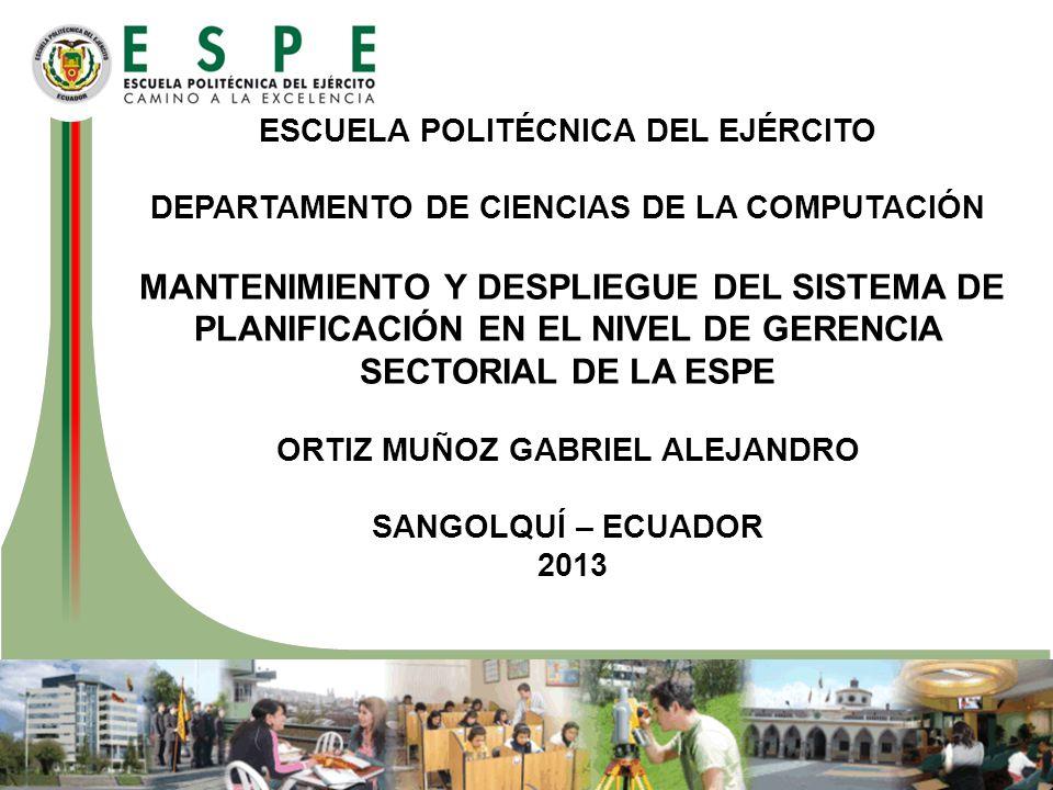 ESCUELA POLITÉCNICA DEL EJÉRCITO DEPARTAMENTO DE CIENCIAS DE LA COMPUTACIÓN MANTENIMIENTO Y DESPLIEGUE DEL SISTEMA DE PLANIFICACIÓN EN EL NIVEL DE GERENCIA SECTORIAL DE LA ESPE ORTIZ MUÑOZ GABRIEL ALEJANDRO SANGOLQUÍ – ECUADOR 2013