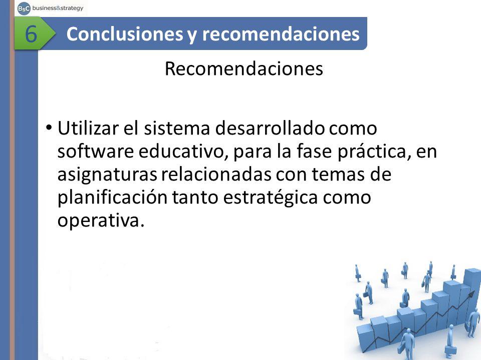Recomendaciones Utilizar el sistema desarrollado como software educativo, para la fase práctica, en asignaturas relacionadas con temas de planificación tanto estratégica como operativa.