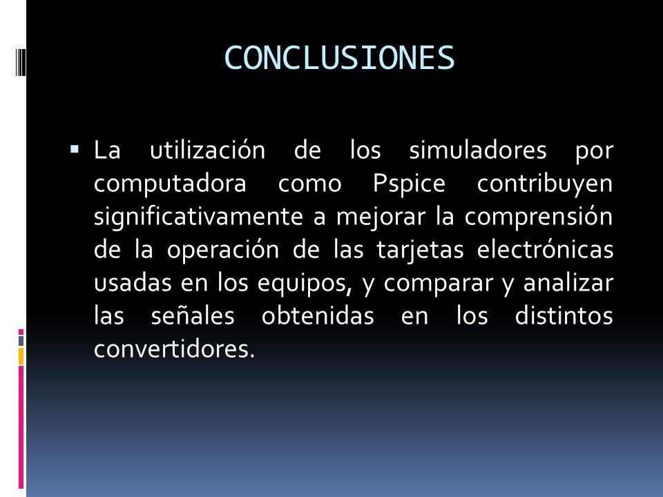 La utilización de los simuladores por computadora como Pspice contribuyen significativamente a mejorar la comprensión de la operación de las tarjetas electrónicas usadas en los equipos, y comparar y analizar las señales obtenidas en los distintos convertidores.