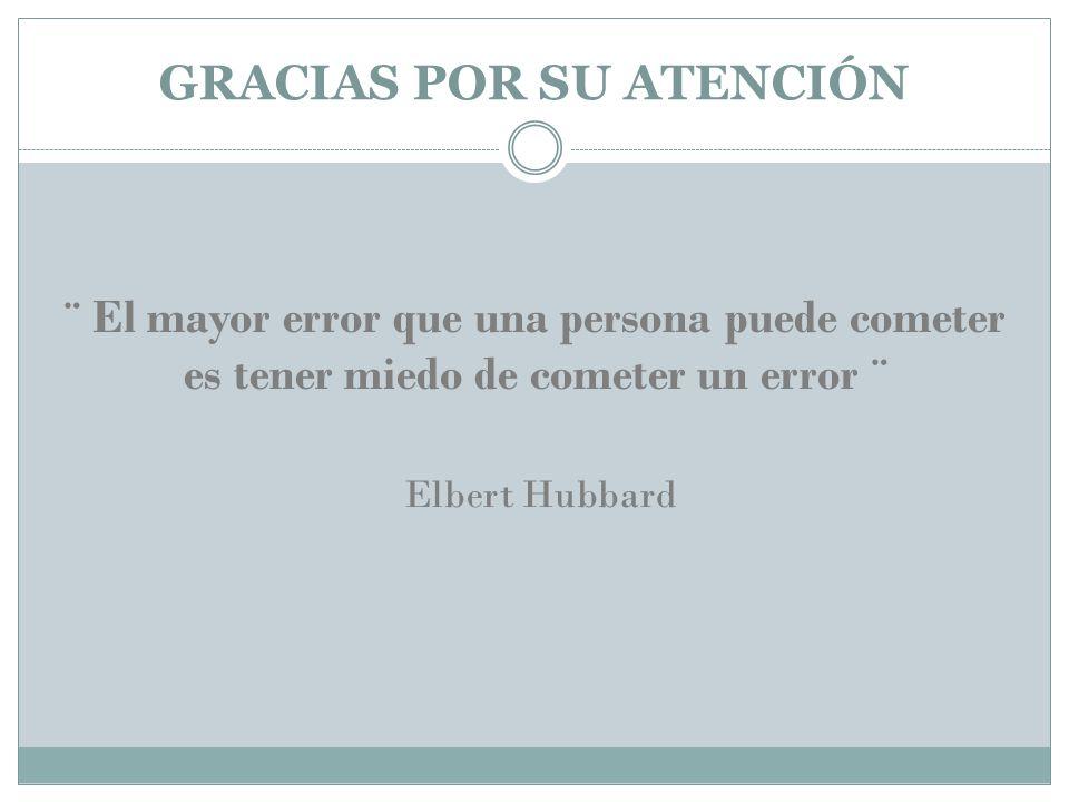 GRACIAS POR SU ATENCIÓN ¨ El mayor error que una persona puede cometer es tener miedo de cometer un error ¨ Elbert Hubbard