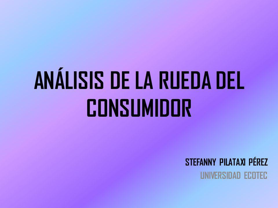 ANÁLISIS DE LA RUEDA DEL CONSUMIDOR STEFANNY PILATAXI PÉREZ UNIVERSIDAD ECOTEC