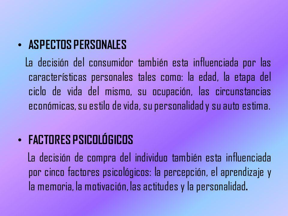 ASPECTOS PERSONALES La decisión del consumidor también esta influenciada por las características personales tales como: la edad, la etapa del ciclo de vida del mismo, su ocupación, las circunstancias económicas, su estilo de vida, su personalidad y su auto estima.