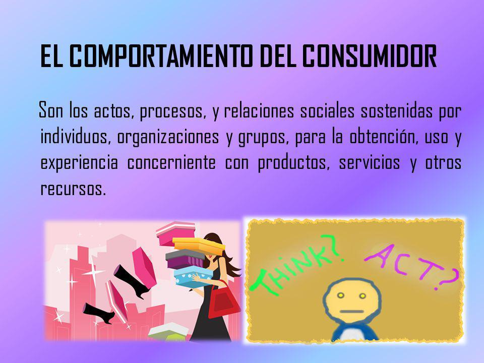 EL COMPORTAMIENTO DEL CONSUMIDOR Son los actos, procesos, y relaciones sociales sostenidas por individuos, organizaciones y grupos, para la obtención, uso y experiencia concerniente con productos, servicios y otros recursos.