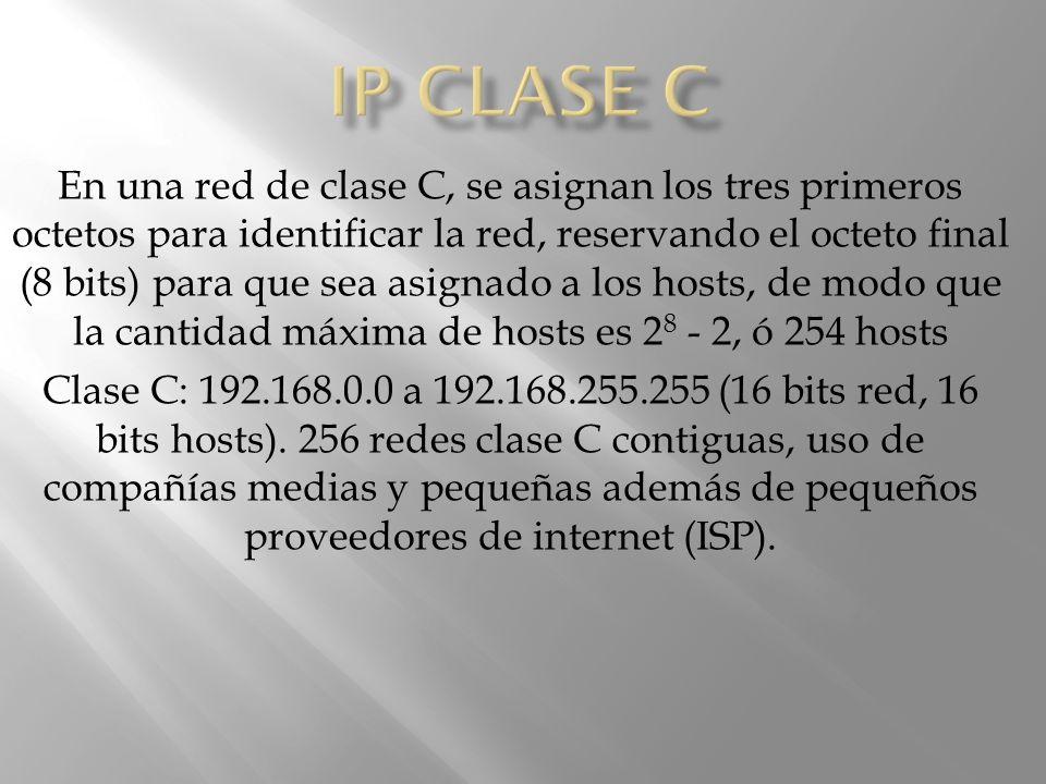 En una red de clase C, se asignan los tres primeros octetos para identificar la red, reservando el octeto final (8 bits) para que sea asignado a los hosts, de modo que la cantidad máxima de hosts es 2 8 - 2, ó 254 hosts Clase C: 192.168.0.0 a 192.168.255.255 (16 bits red, 16 bits hosts).