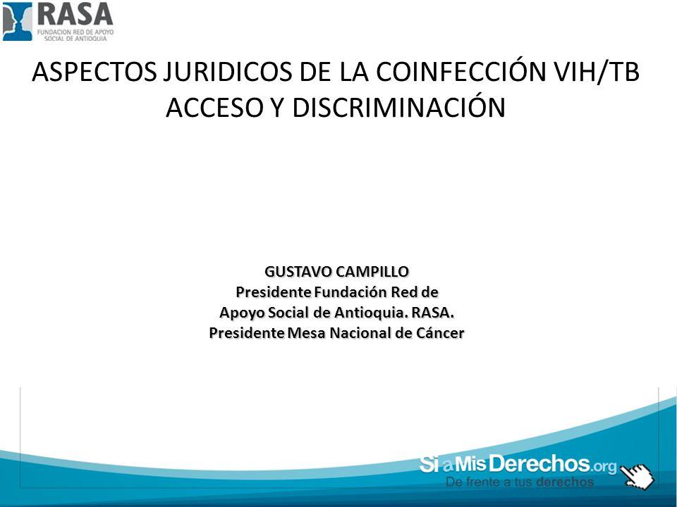 ASPECTOS JURIDICOS DE LA COINFECCIÓN VIH/TB ACCESO Y DISCRIMINACIÓN GUSTAVO CAMPILLO Presidente Fundación Red de Apoyo Social de Antioquia. RASA. Pres