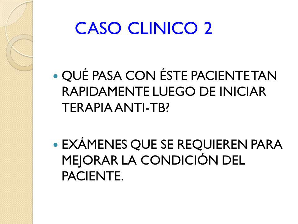 CASO CLINICO 2 QUÉ PASA CON ÉSTE PACIENTE TAN RAPIDAMENTE LUEGO DE INICIAR TERAPIA ANTI-TB? EXÁMENES QUE SE REQUIEREN PARA MEJORAR LA CONDICIÓN DEL PA