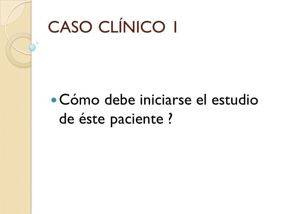 CASO CLÍNICO 1 Cómo debe iniciarse el estudio de éste paciente ?