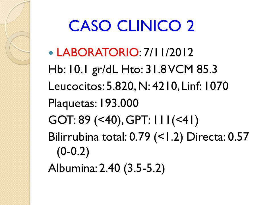 CASO CLINICO 2 LABORATORIO: 7/11/2012 Hb: 10.1 gr/dL Hto: 31.8 VCM 85.3 Leucocitos: 5.820, N: 4210, Linf: 1070 Plaquetas: 193.000 GOT: 89 (<40), GPT:
