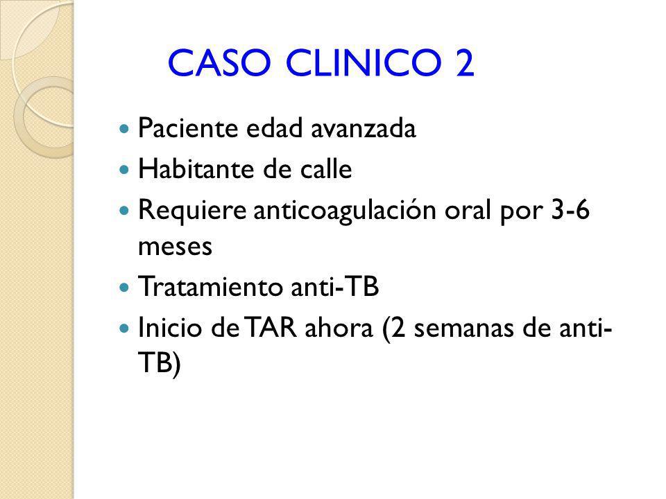 CASO CLINICO 2 Paciente edad avanzada Habitante de calle Requiere anticoagulación oral por 3-6 meses Tratamiento anti-TB Inicio de TAR ahora (2 semana