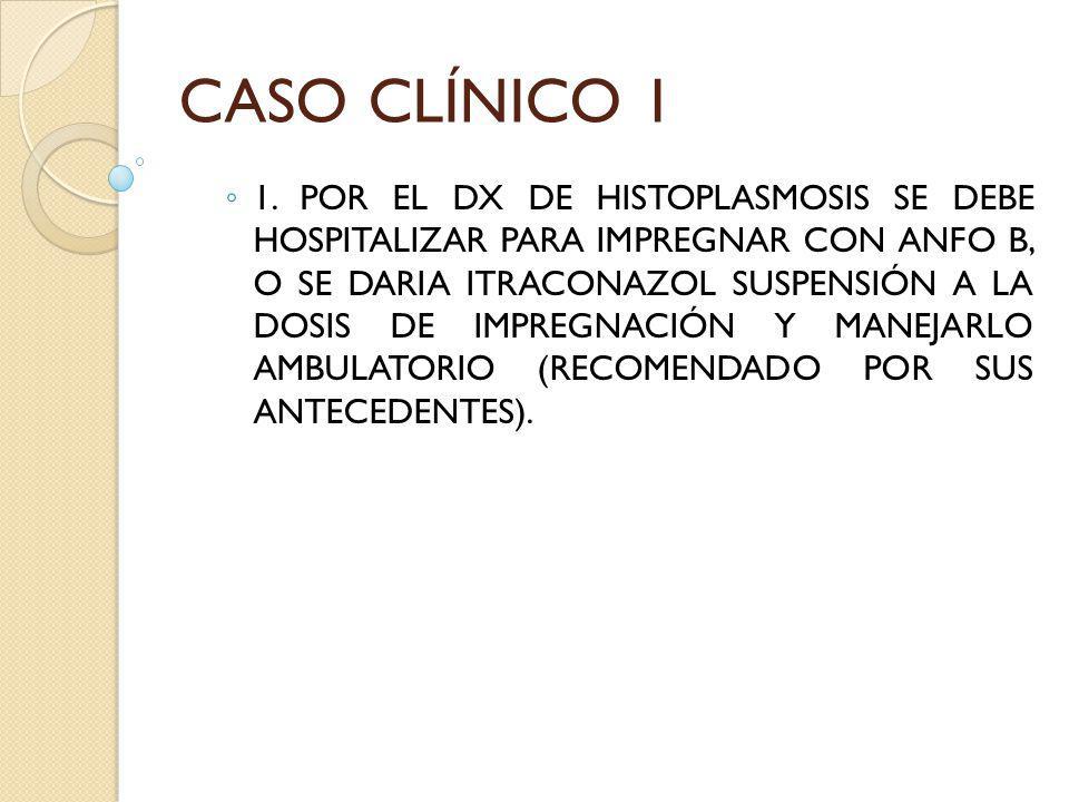 CASO CLÍNICO 1 1. POR EL DX DE HISTOPLASMOSIS SE DEBE HOSPITALIZAR PARA IMPREGNAR CON ANFO B, O SE DARIA ITRACONAZOL SUSPENSIÓN A LA DOSIS DE IMPREGNA