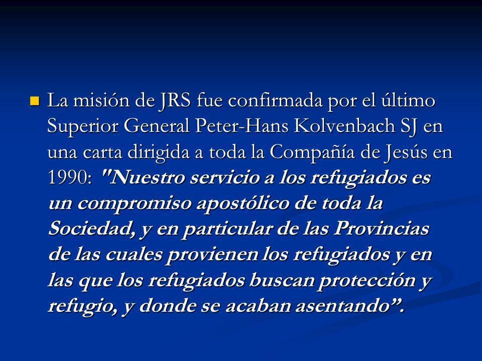 La misión de JRS fue confirmada por el último Superior General Peter-Hans Kolvenbach SJ en una carta dirigida a toda la Compañía de Jesús en 1990: Nuestro servicio a los refugiados es un compromiso apostólico de toda la Sociedad, y en particular de las Provincias de las cuales provienen los refugiados y en las que los refugiados buscan protección y refugio, y donde se acaban asentando.