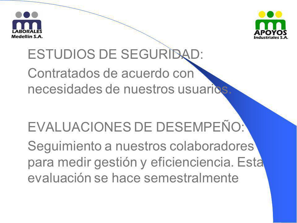 ESTUDIOS DE SEGURIDAD: Contratados de acuerdo con necesidades de nuestros usuarios. EVALUACIONES DE DESEMPEÑO: Seguimiento a nuestros colaboradores pa