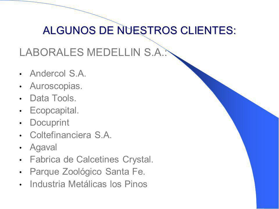 ALGUNOS DE NUESTROS CLIENTES: LABORALES MEDELLIN S.A.: Andercol S.A. Auroscopias. Data Tools. Ecopcapital. Docuprint Coltefinanciera S.A. Agaval Fabri
