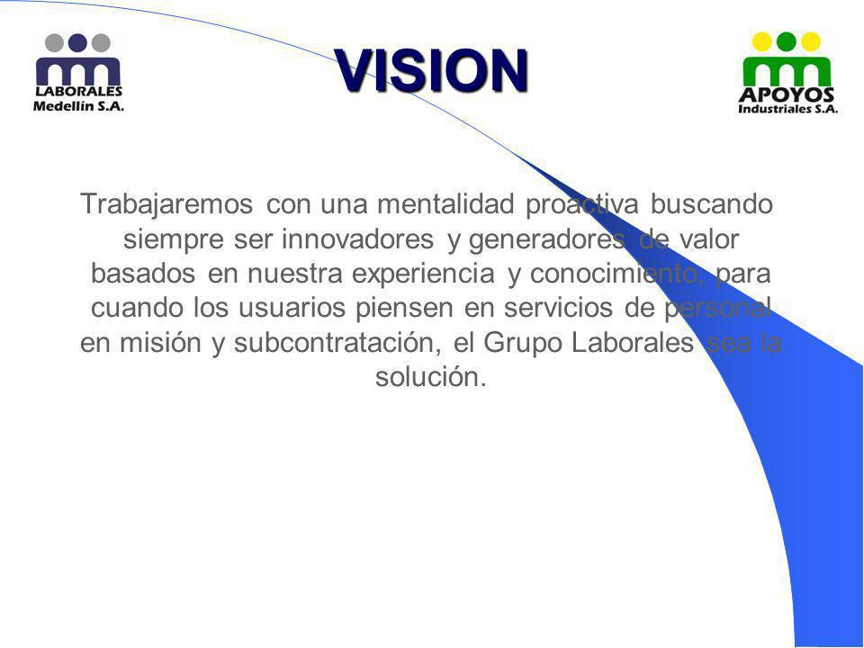 VISION Trabajaremos con una mentalidad proactiva buscando siempre ser innovadores y generadores de valor basados en nuestra experiencia y conocimiento