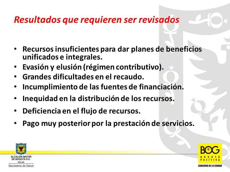 Resultados que requieren ser revisados Recursos insuficientes para dar planes de beneficios unificados e integrales. Evasión y elusión (régimen contri