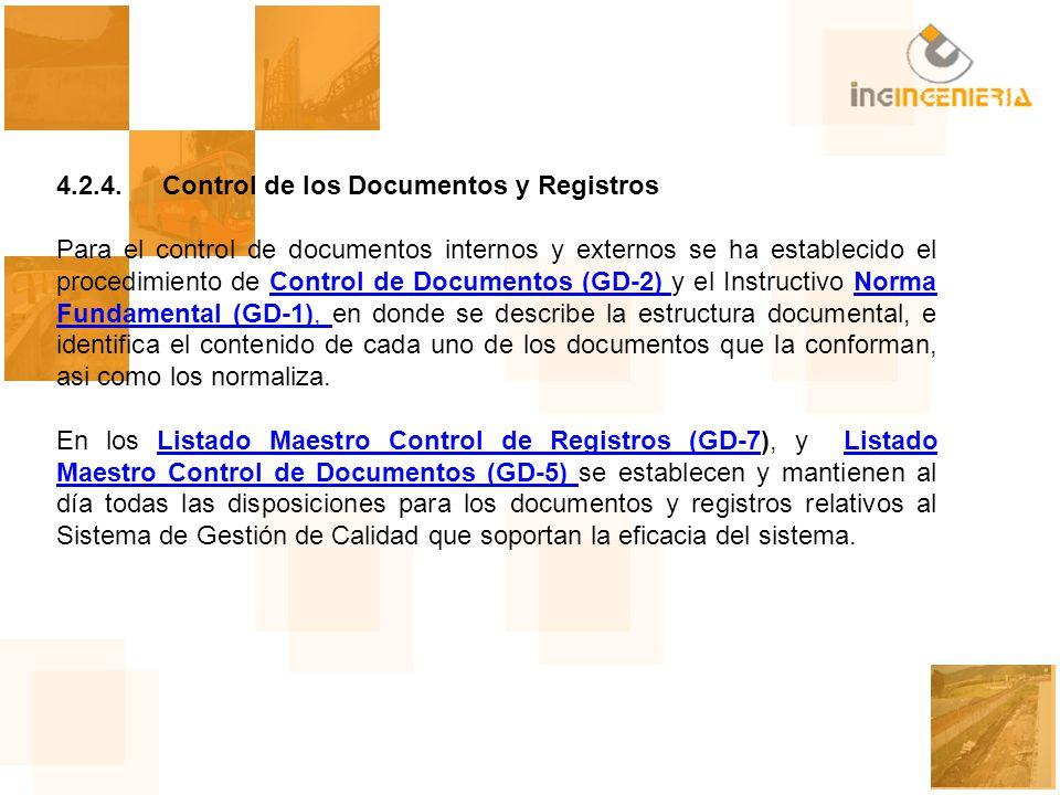 4.2.4.Control de los Documentos y Registros Para el control de documentos internos y externos se ha establecido el procedimiento de Control de Documentos (GD-2) y el Instructivo Norma Fundamental (GD-1), en donde se describe la estructura documental, e identifica el contenido de cada uno de los documentos que la conforman, asi como los normaliza.Control de Documentos (GD-2) Norma Fundamental (GD-1), En los Listado Maestro Control de Registros (GD-7), y Listado Maestro Control de Documentos (GD-5) se establecen y mantienen al día todas las disposiciones para los documentos y registros relativos al Sistema de Gestión de Calidad que soportan la eficacia del sistema.Listado Maestro Control de Registros (GD-7Listado Maestro Control de Documentos (GD-5)