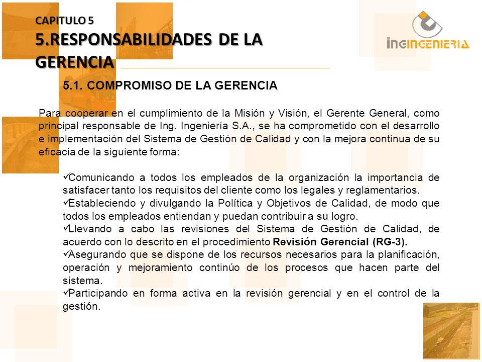 CAPITULO 5 5.RESPONSABILIDADES DE LA GERENCIA 5.1.COMPROMISO DE LA GERENCIA Para cooperar en el cumplimiento de la Misión y Visión, el Gerente General, como principal responsable de Ing.