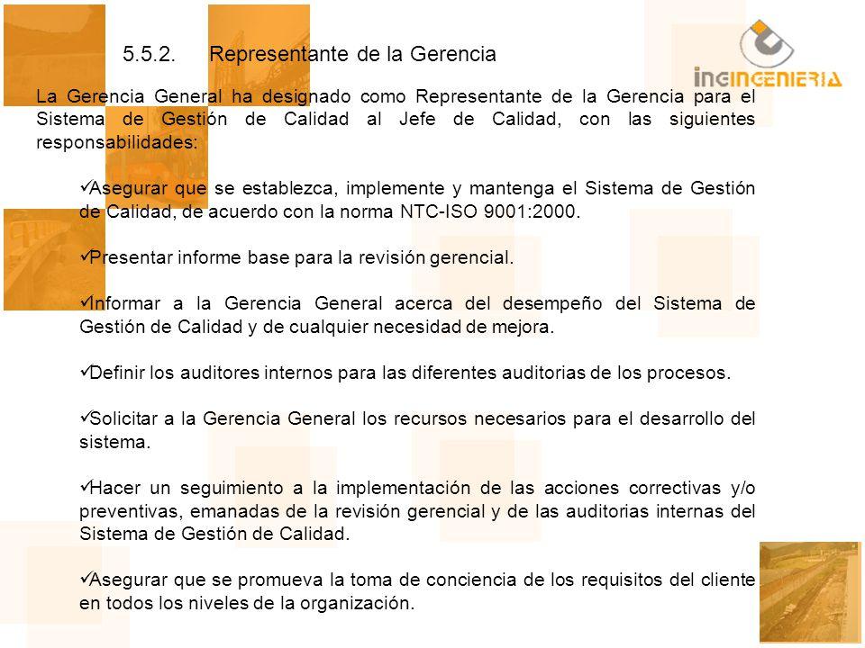 5.5.2.Representante de la Gerencia La Gerencia General ha designado como Representante de la Gerencia para el Sistema de Gestión de Calidad al Jefe de Calidad, con las siguientes responsabilidades: Asegurar que se establezca, implemente y mantenga el Sistema de Gestión de Calidad, de acuerdo con la norma NTC-ISO 9001:2000.
