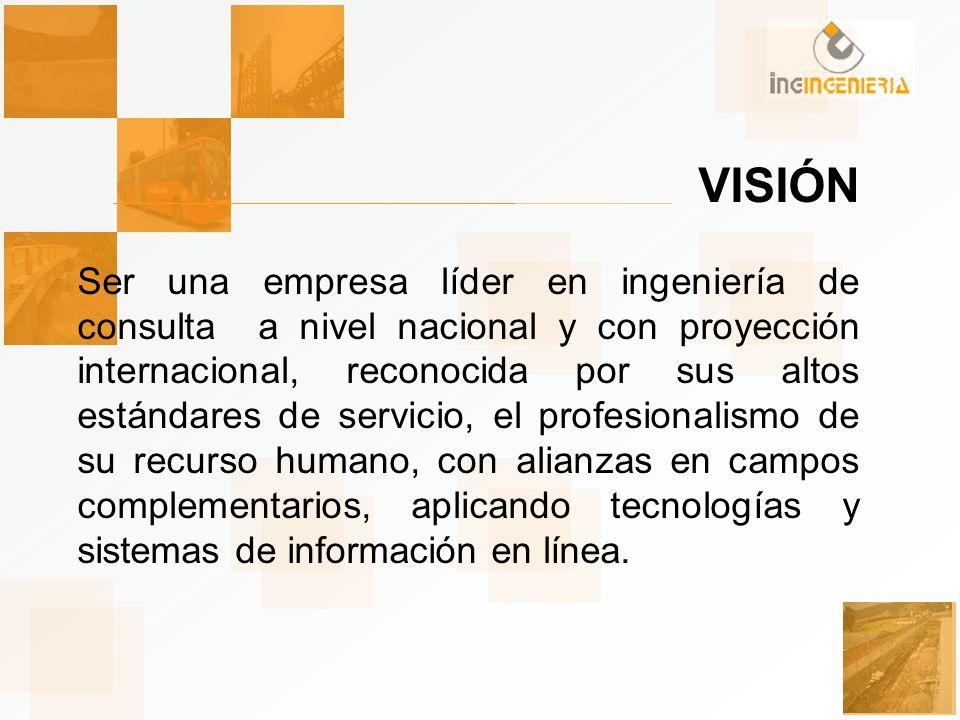 VISIÓN Ser una empresa líder en ingeniería de consulta a nivel nacional y con proyección internacional, reconocida por sus altos estándares de servicio, el profesionalismo de su recurso humano, con alianzas en campos complementarios, aplicando tecnologías y sistemas de información en línea.