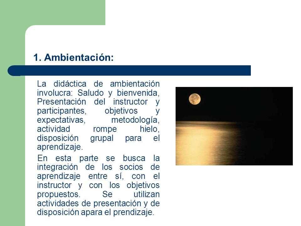 1. Ambientación: La didáctica de ambientación involucra: Saludo y bienvenida, Presentación del instructor y participantes, objetivos y expectativas, m