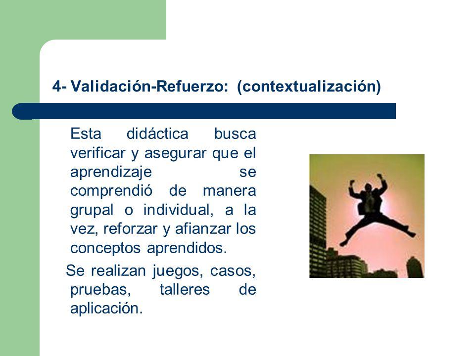 4- Validación-Refuerzo: (contextualización) Esta didáctica busca verificar y asegurar que el aprendizaje se comprendió de manera grupal o individual,