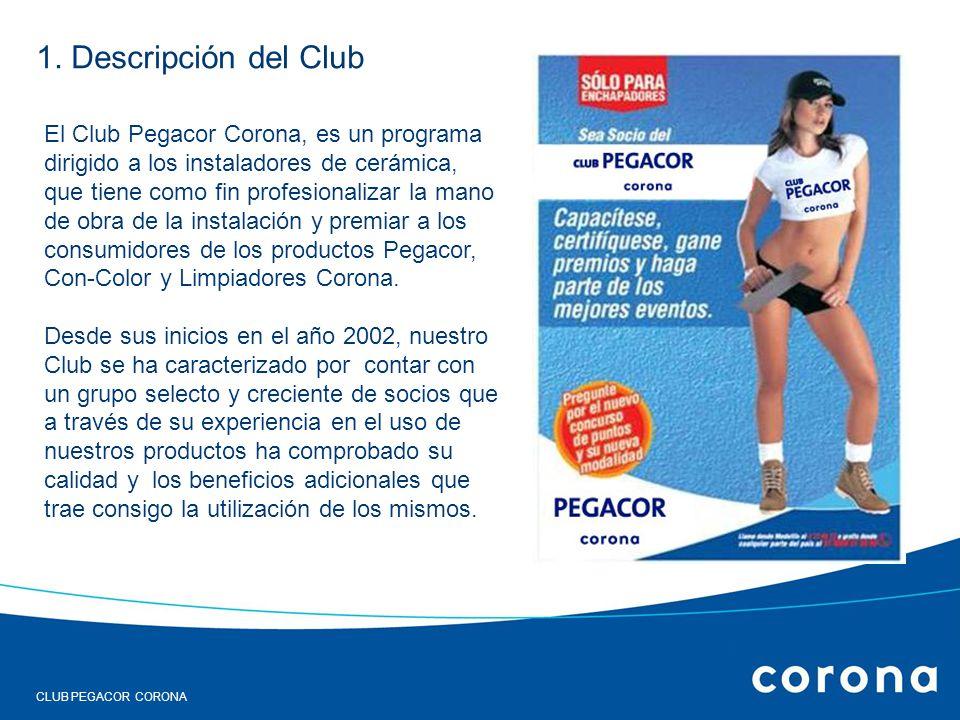 1. Descripción del Club El Club Pegacor Corona, es un programa dirigido a los instaladores de cerámica, que tiene como fin profesionalizar la mano de