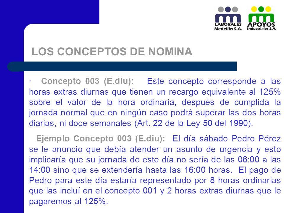 LOS CONCEPTOS DE NOMINA · Concepto 003 (E.diu): Este concepto corresponde a las horas extras diurnas que tienen un recargo equivalente al 125% sobre e